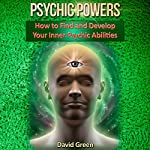 Psychic Powers: How to Find and Develop Your Inner Psychic Abilities | David Green