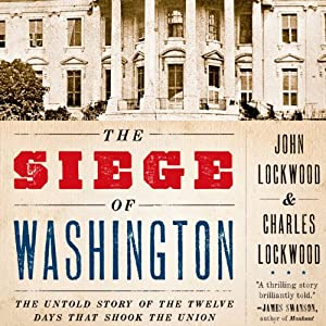 The Siege of Washington: The Untold Story of the Twelve Days that Shook the Union | [John Lockwood]