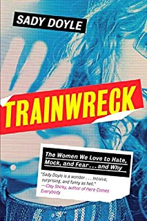 Book Cover: Trainwreck: The Women We Love to Hate, Mock, and Fear . . . and Why