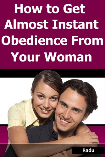 How to Get Almost Instant Obedience from Your Woman