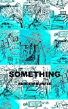 img - for Something: A novel. Pills, parties, poppers. Colorado kids. An adventure that starts with a laced burger and ends on a high school stage. book / textbook / text book