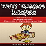Potty Training Basics: The Ultimate Guide to Bedwetting Solutions That Lead to Dry Nights & Happy Mornings | Sarah Johnson