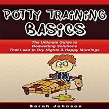 Potty Training Basics: The Ultimate Guide to Bedwetting Solutions That Lead to Dry Nights & Happy Mornings (       UNABRIDGED) by Sarah Johnson Narrated by Patricia Santomasso