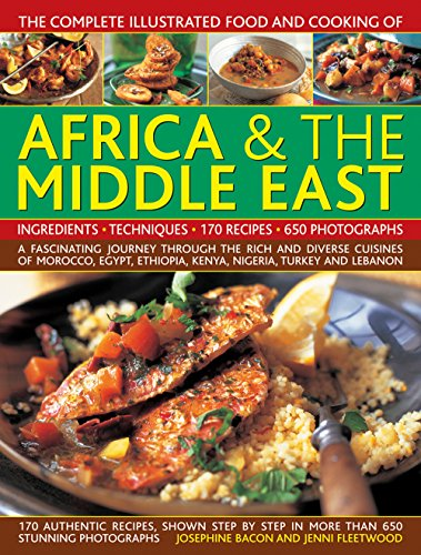 The Complete Illustrated Food and Cooking of Africa & The Middle East: A Fascinating Journey Through The Rich And Diverse Cuisines Of Morocco, Egypt, Ethiopia, Kenya, Nigeria, Turkey And Lebanon by Josephine Bacon, Jenni Fleetwood