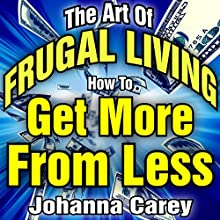 The Art of Frugal Living: How to Get More from Less Audiobook by Johanna Carey Narrated by Craig Van Ness