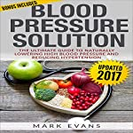 Blood Pressure Solution: The Ultimate Guide to Naturally Lowering High Blood Pressure and Reducing Hypertension | Mark Evans