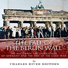 The Fall of the Berlin Wall: The History of the Unification of Germany and the End of the Cold War (       UNABRIDGED) by Charles River Editors Narrated by Keith Peters