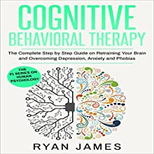 Cognitive Behavioral Therapy: The Complete Step by Step Guide on Retraining Your Brain and Overcoming Depression, Anxiety and Phobias | Livre audio Auteur(s) : Ryan James Narrateur(s) : Miguel Rodriguez