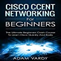 Cisco CCENT Networking for Beginners: The Ultimate Beginners Crash Course to Learn Cisco Quickly and Easily Audiobook by Adam Vardy Narrated by Jim D. Johnston