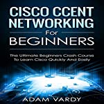 Cisco CCENT Networking for Beginners: The Ultimate Beginners Crash Course to Learn Cisco Quickly and Easily | Adam Vardy