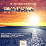 Concentrazione: la via per il successo [Concentration: The Road to Success] | Henry Harrison Brown