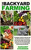 backyard farming: The beginners guide to create your own self sufficient backyard, growing your own food and raising a micro livestock in your mini farm