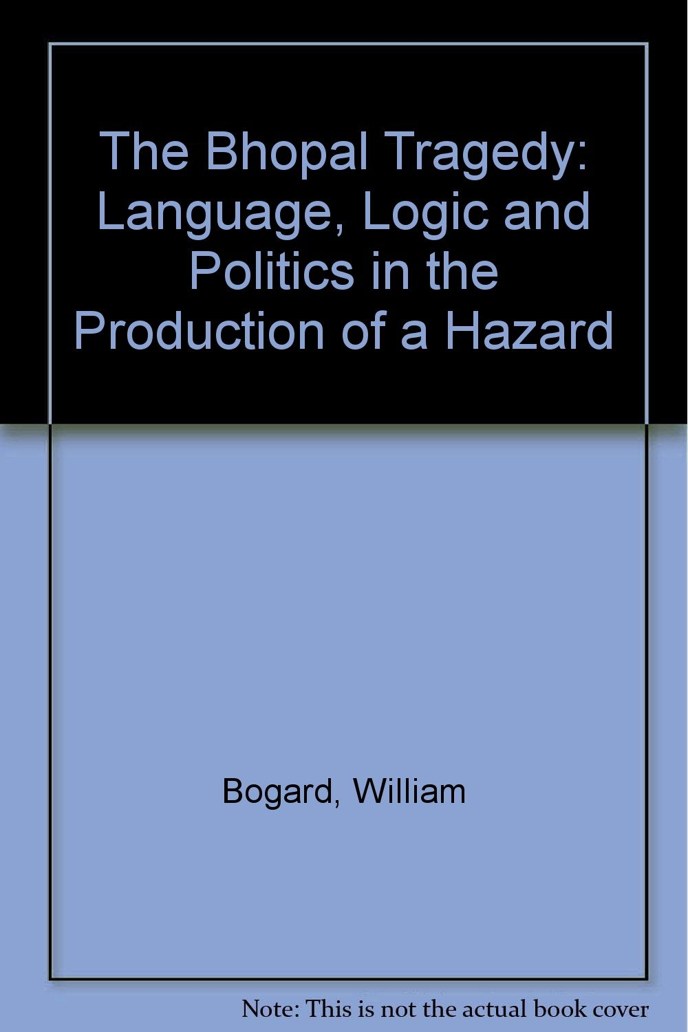 Bhopal Tragedy: Language, Logic, and Politics in the Production of a Hazard, Bogard, William