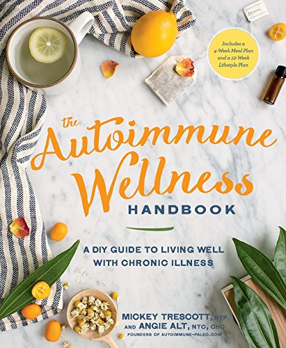 The Autoimmune Wellness Handbook: A DIY Guide to Living Well with Chronic Illness by Mickey Trescott, Angie Alt