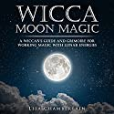Wicca Moon Magic: A Wiccan's Guide and Grimoire for Working Magic with Lunar Energies Hörbuch von Lisa Chamberlain Gesprochen von: Kris Keppeler