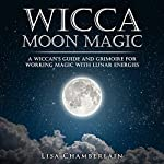 Wicca Moon Magic: A Wiccan's Guide and Grimoire for Working Magic with Lunar Energies | Lisa Chamberlain