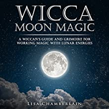 Wicca Moon Magic: A Wiccan's Guide and Grimoire for Working Magic with Lunar Energies Audiobook by Lisa Chamberlain Narrated by Kris Keppeler