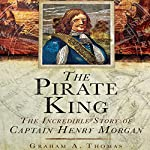 The Pirate King: The Incredible Story of the Real Captain Morgan | Graham A. Thomas