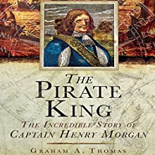 The Pirate King: The Incredible Story of the Real Captain Morgan (       UNABRIDGED) by Graham A. Thomas Narrated by Alex Hyde White