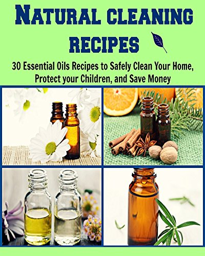 Natural Cleaning Recipes: 30 Essential Oils Recipes to Safely Clean Your Home, Protect your Children, and Save Money: (cleaning recipes, essential oil, coconut oil, cleaning house) by Tuba Asker