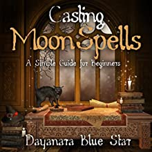 Casting Moon Spells: A Simple Guide for Beginners (       UNABRIDGED) by Dayanara Blue Star Narrated by Adam B. Crafter