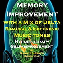 Memory Improvement - with a Mix of Delta Binaural Isochronic Tones: Three-in-One Legendary, Complete Hypnotherapy Session Speech by Randy Charach, Sunny Oye Narrated by Randy Charach