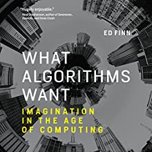 What Algorithms Want: Imagination in the Age of Computing Audiobook by Ed Finn Narrated by Scott Merriman