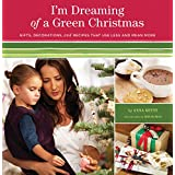 I'm Dreaming of a Green Christmas: Gifts, Decorations, and Recipes that Use Less and Mean More ~ Anna Getty