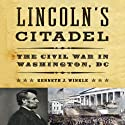 Lincoln's Citadel: The Civil War In Washington, DC (       UNABRIDGED) by Kenneth J. Winkle Narrated by Robert Fass