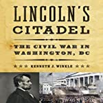 Lincoln's Citadel: The Civil War In Washington, DC | Kenneth J. Winkle