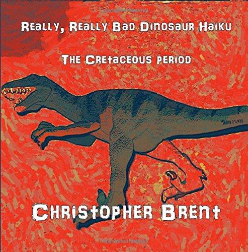 Really, Really Bad Dinosaur Haiku:  The Cretaceous Period (The Really, Really Bad Dinosaur Haiku Series) (Volume 1) PDF