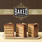 9781584799856: Baked Elements: The Importance of Being Baked in 10 Favorite Ingredients