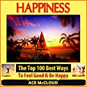 Happiness: The Top 100 Best Ways to Feel Good & Be Happy: How to Be Happy, Happines & Joy, Relieve Stress & Anxiety (       UNABRIDGED) by Ace McCloud Narrated by Joshua Mackey