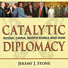 Catalytic Diplomacy: Russia, China, North Korea and Iran Audiobook by Jeremy J. Stone Narrated by Roberto Scarlato