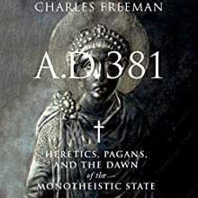 A.D. 381: Heretics, Pagans, and the Dawn of the Monotheistic State Audiobook by Charles Freeman Narrated by Robert Blumenfeld
