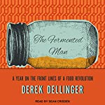 The Fermented Man: A Year on the Front Lines of a Food Revolution | Derek Dellinger