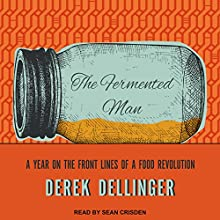 The Fermented Man: A Year on the Front Lines of a Food Revolution Audiobook by Derek Dellinger Narrated by Sean Crisden