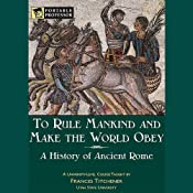 To Rule Mankind and Make the World Obey: A History of Ancient Rome [Portable Professor] | [Frances Titchener]