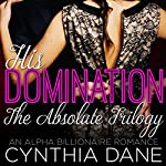 His Domination - The Absolute Trilogy: An Alpha Billionaire Romance | Cynthia Dane