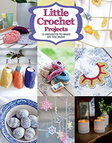Little Crochet Projects: 12 Projects to Make on the Move