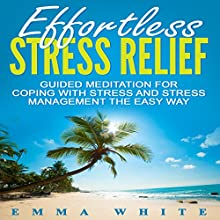 Effortless Stress Relief: Guided Meditation for Coping with Stress and Stress Management the Easy Way Speech by Emma White Narrated by Jason Kappus