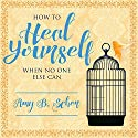 How to Heal Yourself When No One Else Can: A Total Self-Healing Approach for Mind, Body, and Spirit Audiobook by Amy B. Scher Narrated by C. S. E. Cooney