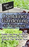 Container Gardening For Beginners: Guide On How To Grow Top-15 Plants In Small Spaces The Whole Year!: (Organic Gardening, Vegetables, Herbs, Beginners ... (Homesteading and Urban Gardening Book 6)