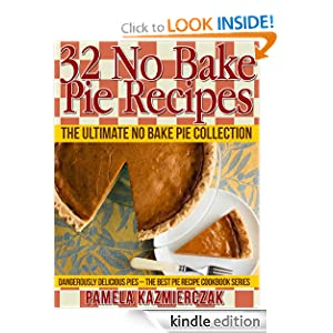 32 No Bake Pie Recipes - The Ultimate No Bake Pie Collection (Dangerously Delicious Pies - The Best Pie Recipe Cookbook Series)