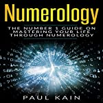 Numerology: The Number 1 Guide on Mastering Your Life Through Numerology | Paul Kain