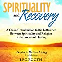 Spirituality and Recovery: A Classic Introduction to the Difference Between Spirituality and Religion in the Process of Healing Audiobook by Leo Booth Narrated by Mark Ashby