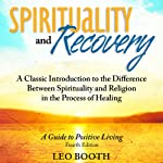 Spirituality and Recovery: A Classic Introduction to the Difference Between Spirituality and Religion in the Process of Healing | Leo Booth