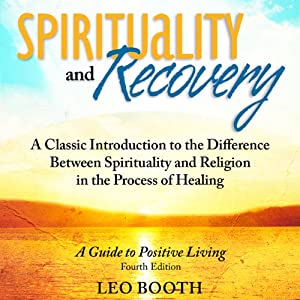 Spirituality and Recovery: A Classic Introduction to the Difference Between Spirituality and Religion in the Process of Healing | [Leo Booth]