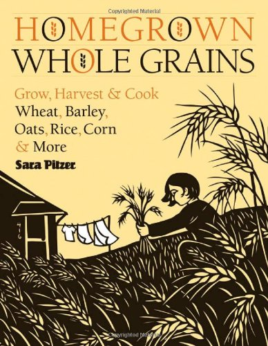 Homegrown Whole Grains: Grow, Harvest, and Cook Wheat, Barley, Oats, Rice, Corn and More