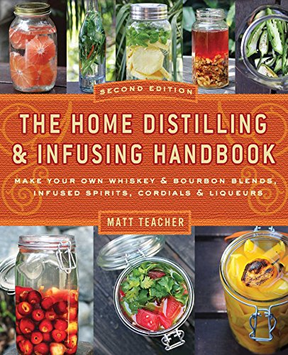 The Home Distilling and Infusing Handbook, Second Edition: Make Your Own Whiskey & Bourbon Blends, Infused Spirits, Cordials & Liqueurs by Matthew Teacher